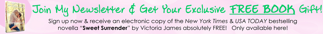 Sign Up To The Victoria James Newsletter & Receive a Free e-Book Novella - exclusively here!